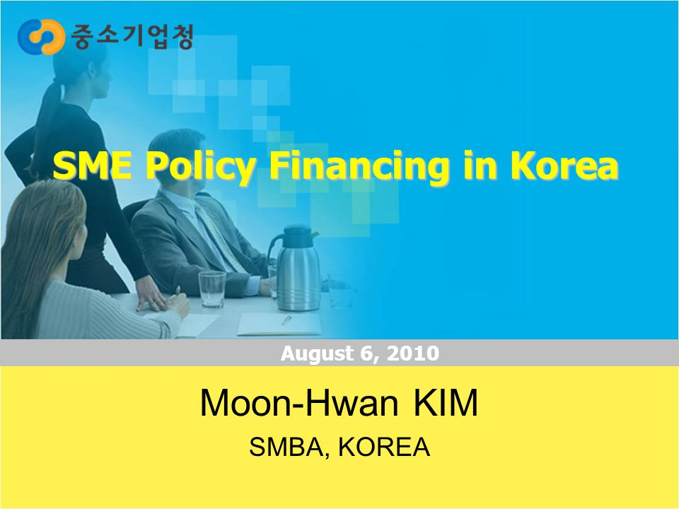 1 SME Policy Financing in Korea August 6, 2010 Moon-Hwan KIM SMBA, KOREA