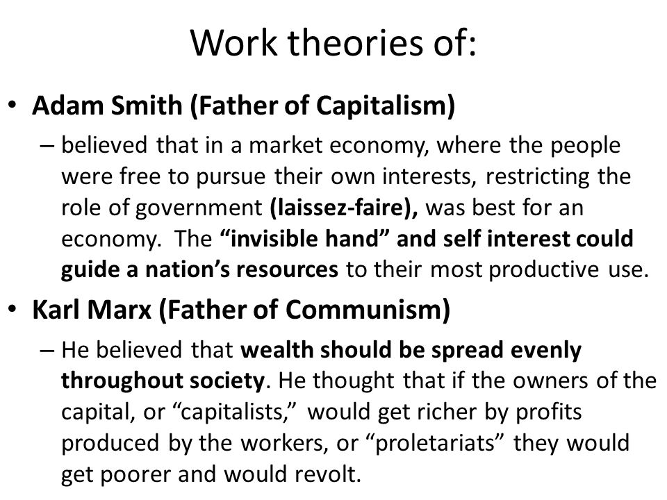 Work theories of: (cont.) John Maynard Keynes – supported a form of demand-side economics that encourages government action to increase or decrease demand and output.