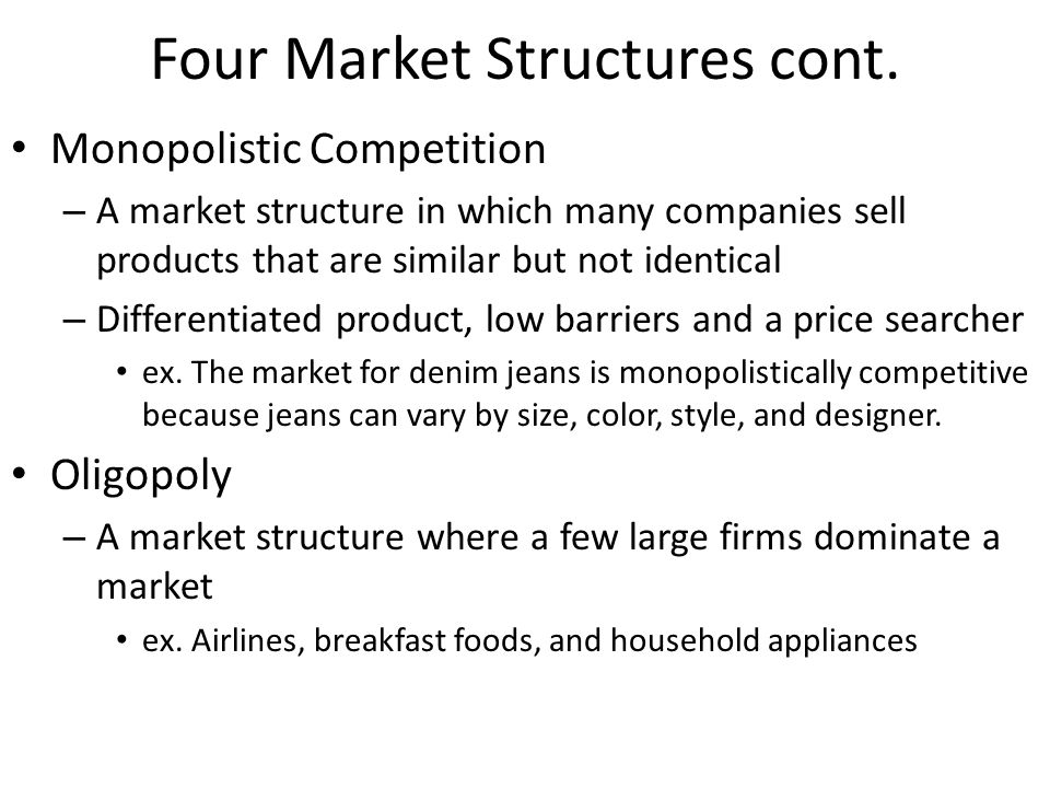 Four Market Structures Perfect Competition – A market structure in which a large number of firms all produce the same product – Low barriers, homogeneous product, perfect knowledge and price taker ex.