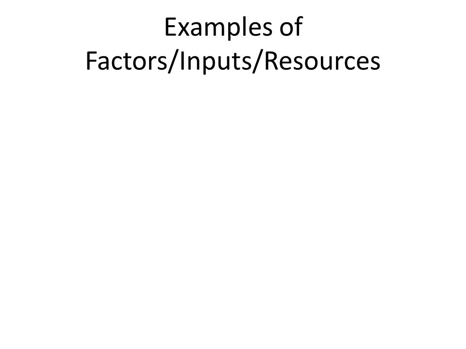 Factors of Production (Inputs, resources, factors) Capital- (physical) human-made tools that make other goods (human) the training to use those tools Entrepreneur- The individual who puts the other factors together to produce a good or service Land- Natural resources that are used in the process of making a good or service Labor- Workers
