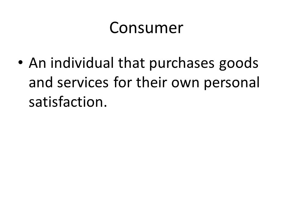 Consumer An individual that purchases goods and services for their own personal satisfaction.