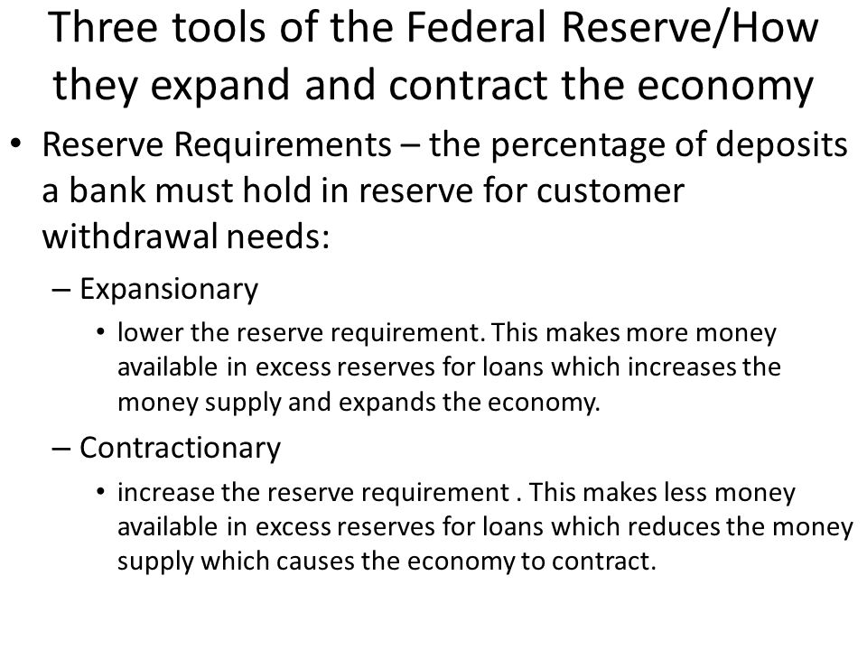 Three tools of the Federal Reserve/How they expand and contract the economy Discount Rate – raising or lowering the interest rate to banks: – Expansionary- Lower the discount rate to banks, this enables banks to lower interest rates to consumers which encourages consumers to borrow money for purchases which expands the economy.
