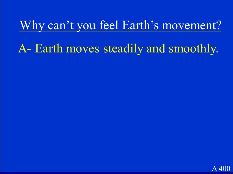A 400 Why can't you feel Earth's movement. A- Earth moves steadily and smoothly.