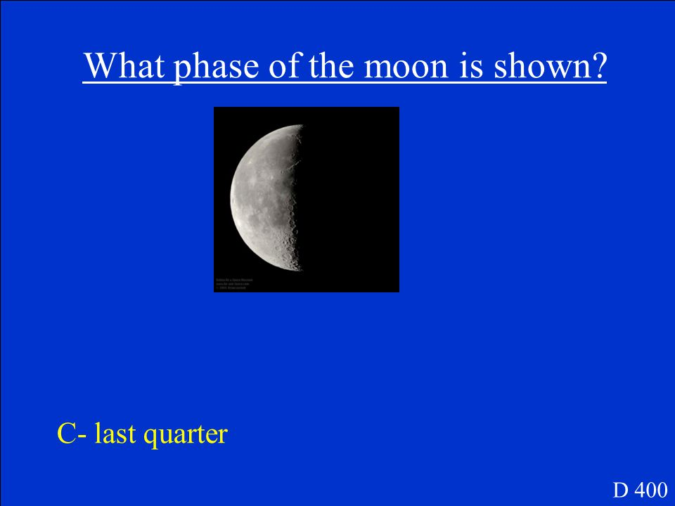 D 400 What phase of the moon is shown? A- new Moon B- full Moon C- last quarter D- crescent