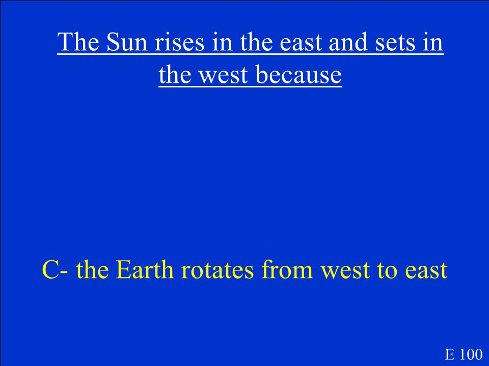 The Sun rises in the east and sets in the west because A- it depends which hemisphere you're in B- the Sun moves in the same direction as the Moon C- the Earth rotates from west to east E 100
