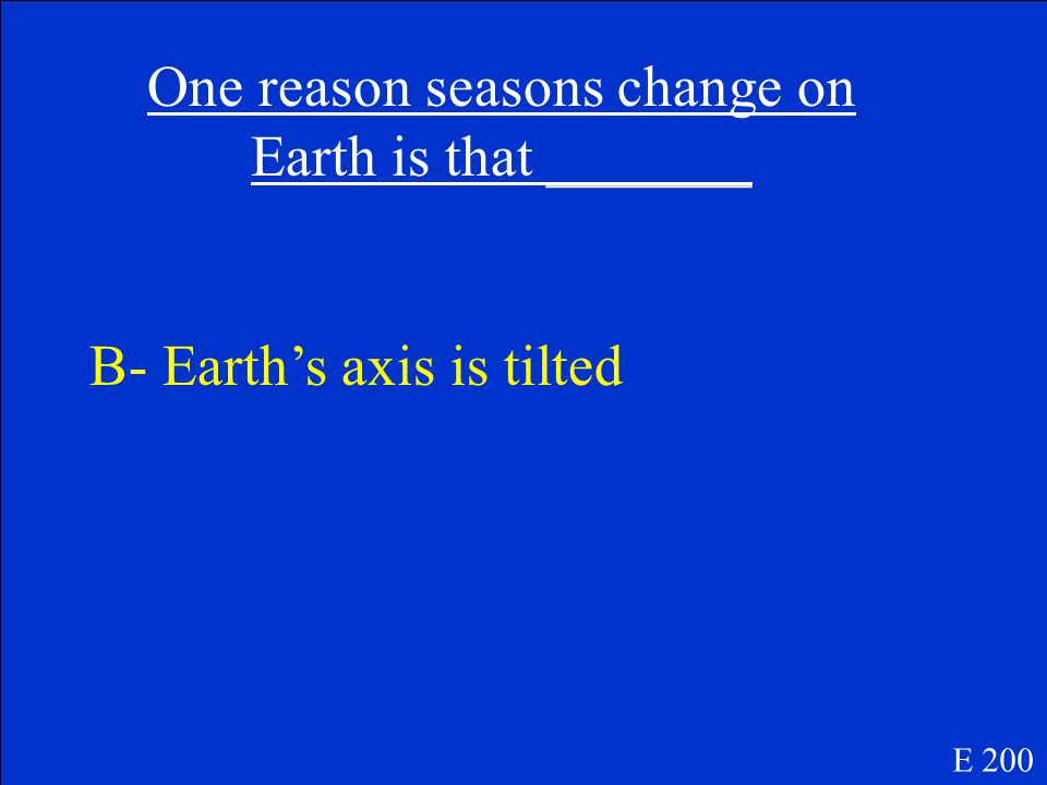 One reason seasons change on Earth is that _______ A- the Sun's gravity is very strong B- Earth's axis is tilted C- the Moon revolves around Earth D- Earth rotates around its own axis E 200