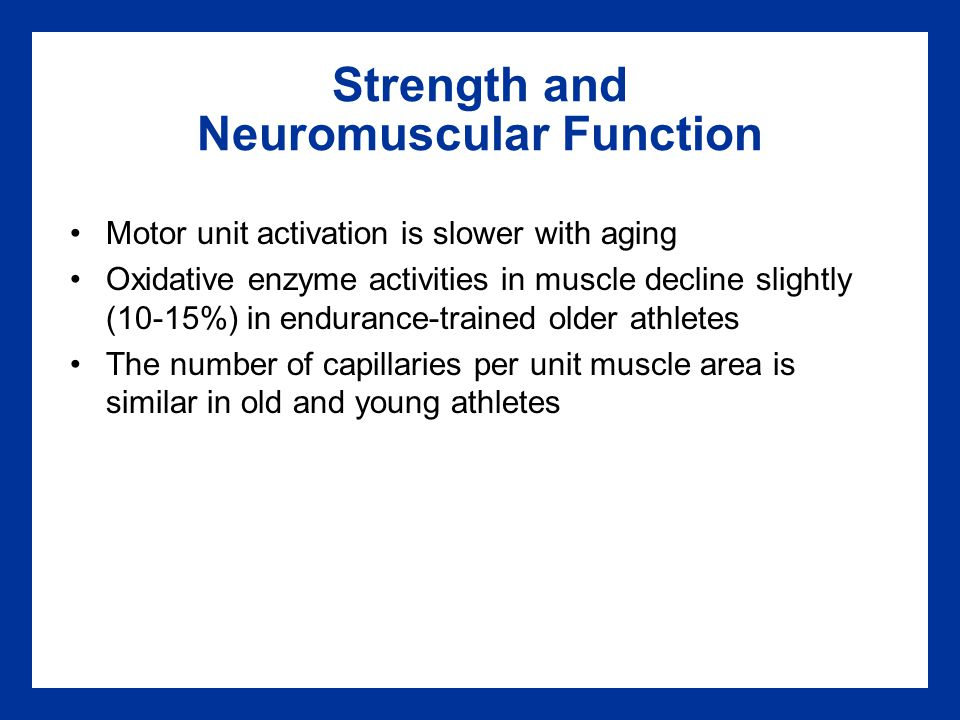 Strength and Neuromuscular Function Motor unit activation is slower with aging Oxidative enzyme activities in muscle decline slightly (10-15%) in endurance-trained older athletes The number of capillaries per unit muscle area is similar in old and young athletes