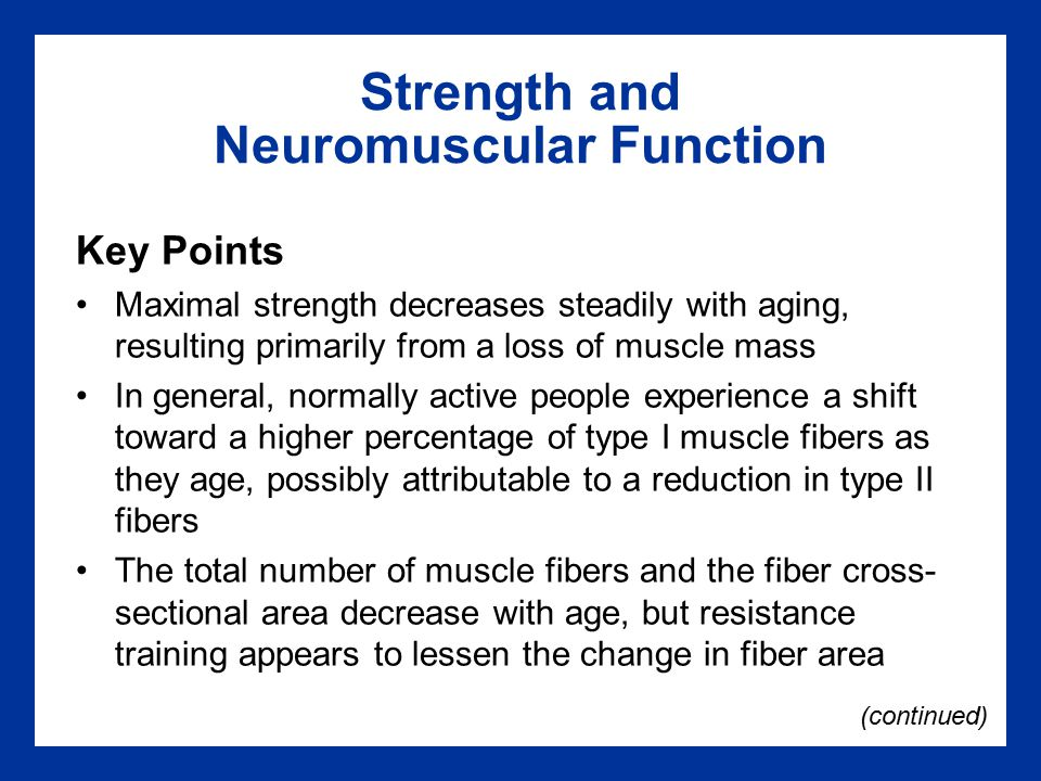 Strength and Neuromuscular Function Key Points Maximal strength decreases steadily with aging, resulting primarily from a loss of muscle mass In general, normally active people experience a shift toward a higher percentage of type I muscle fibers as they age, possibly attributable to a reduction in type II fibers The total number of muscle fibers and the fiber cross- sectional area decrease with age, but resistance training appears to lessen the change in fiber area (continued)