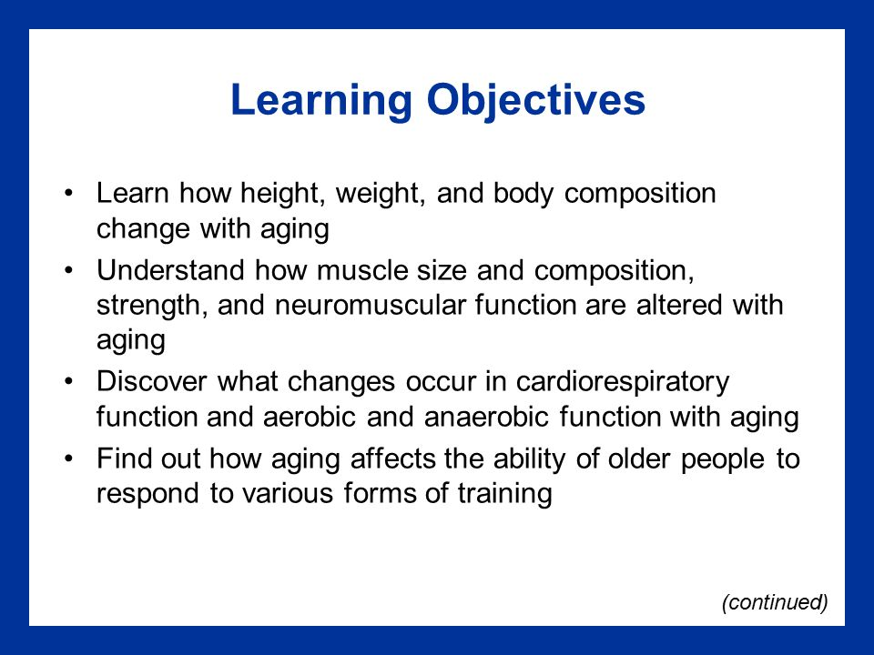 Learning Objectives Learn how height, weight, and body composition change with aging Understand how muscle size and composition, strength, and neuromuscular function are altered with aging Discover what changes occur in cardiorespiratory function and aerobic and anaerobic function with aging Find out how aging affects the ability of older people to respond to various forms of training (continued)