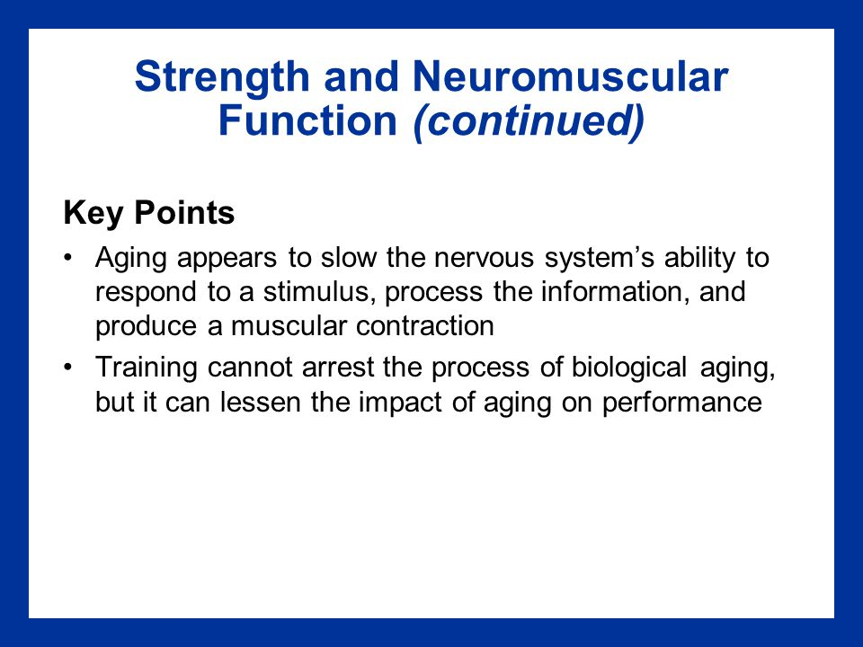 Strength and Neuromuscular Function (continued) Key Points Aging appears to slow the nervous system's ability to respond to a stimulus, process the information, and produce a muscular contraction Training cannot arrest the process of biological aging, but it can lessen the impact of aging on performance