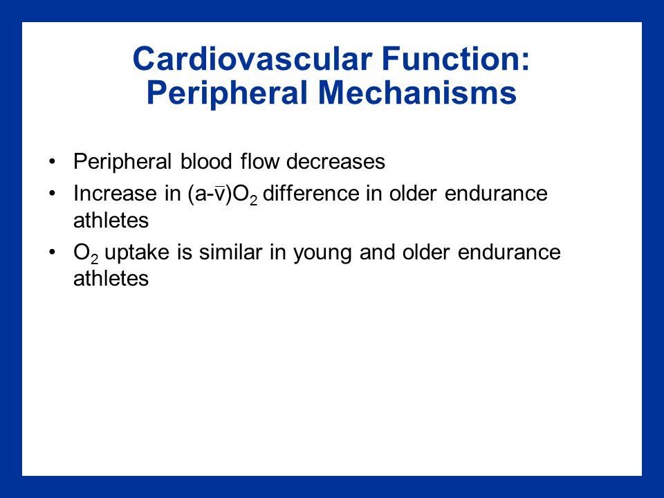 Cardiovascular Function: Peripheral Mechanisms Peripheral blood flow decreases Increase in (a-v)O 2 difference in older endurance athletes O 2 uptake is similar in young and older endurance athletes