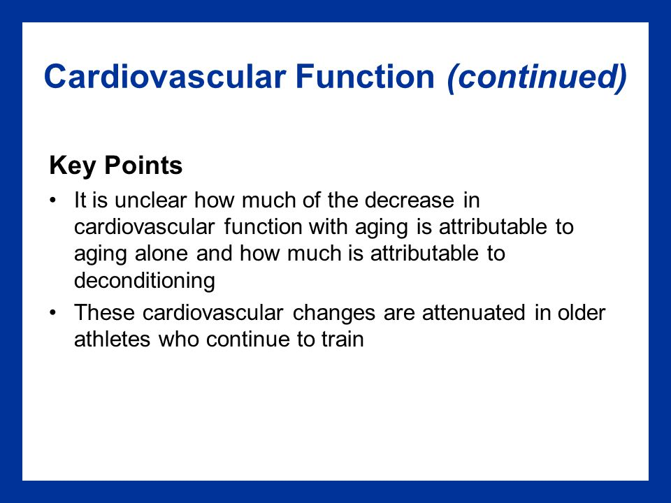 Cardiovascular Function (continued) Key Points It is unclear how much of the decrease in cardiovascular function with aging is attributable to aging alone and how much is attributable to deconditioning These cardiovascular changes are attenuated in older athletes who continue to train