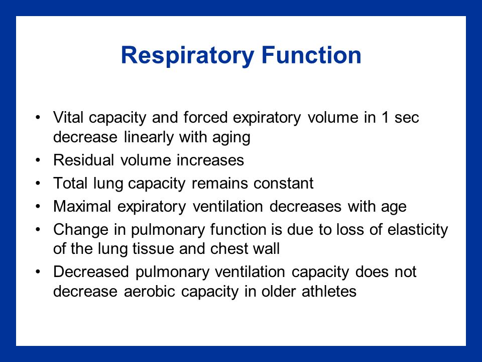 Respiratory Function Vital capacity and forced expiratory volume in 1 sec decrease linearly with aging Residual volume increases Total lung capacity remains constant Maximal expiratory ventilation decreases with age Change in pulmonary function is due to loss of elasticity of the lung tissue and chest wall Decreased pulmonary ventilation capacity does not decrease aerobic capacity in older athletes