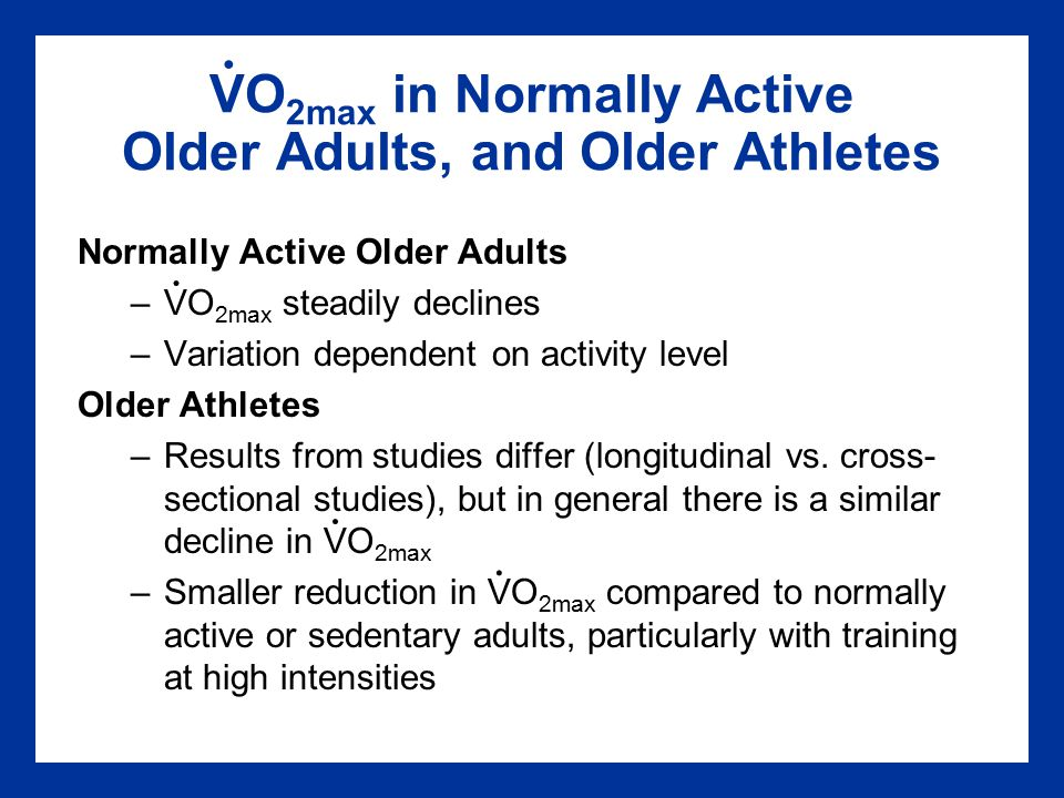 VO 2max in Normally Active Older Adults, and Older Athletes Normally Active Older Adults –VO 2max steadily declines –Variation dependent on activity level Older Athletes –Results from studies differ (longitudinal vs.