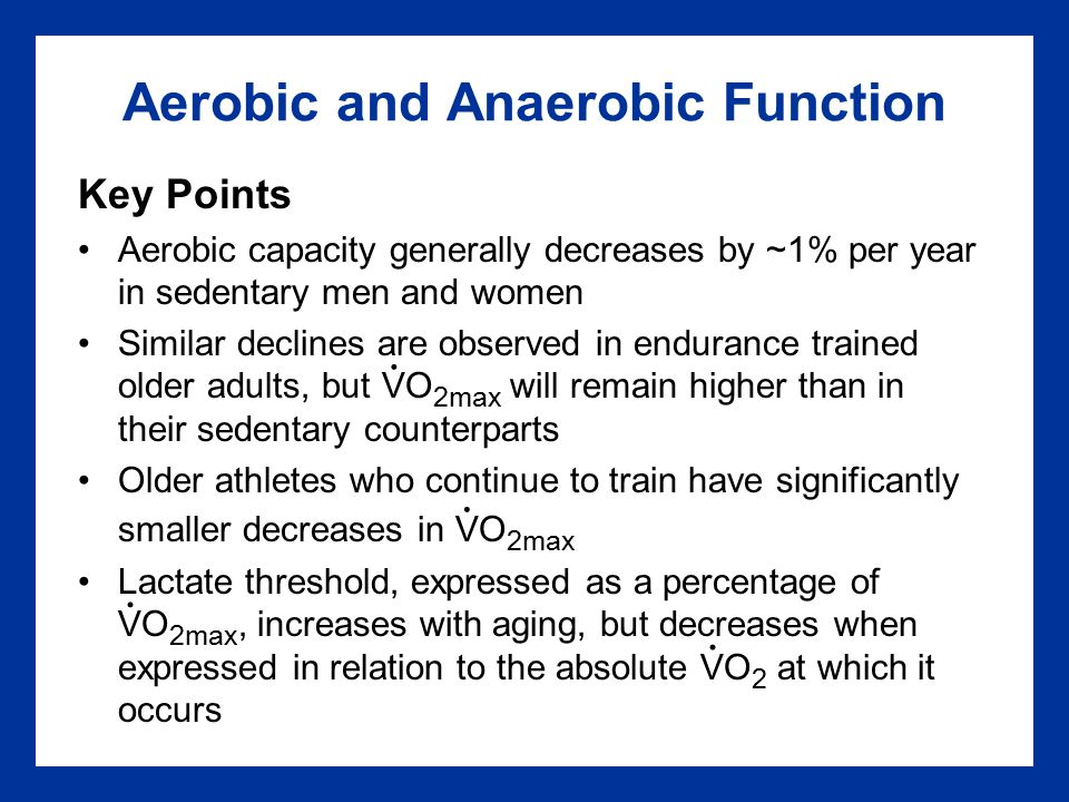 Aerobic and Anaerobic Function Key Points Aerobic capacity generally decreases by ~1% per year in sedentary men and women Similar declines are observed in endurance trained older adults, but VO 2max will remain higher than in their sedentary counterparts Older athletes who continue to train have significantly smaller decreases in VO 2max Lactate threshold, expressed as a percentage of VO 2max, increases with aging, but decreases when expressed in relation to the absolute VO 2 at which it occurs....