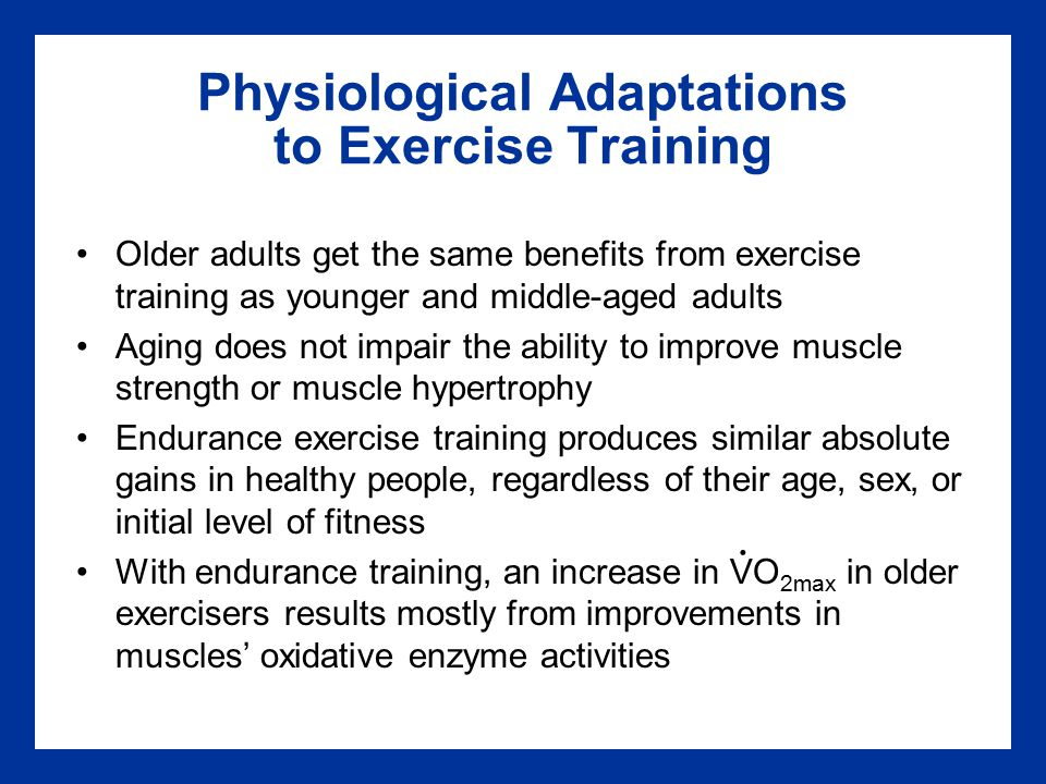 Physiological Adaptations to Exercise Training Older adults get the same benefits from exercise training as younger and middle-aged adults Aging does not impair the ability to improve muscle strength or muscle hypertrophy Endurance exercise training produces similar absolute gains in healthy people, regardless of their age, sex, or initial level of fitness With endurance training, an increase in VO 2max in older exercisers results mostly from improvements in muscles' oxidative enzyme activities.