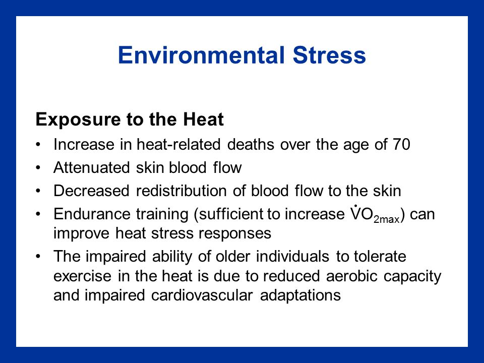 Environmental Stress Exposure to the Heat Increase in heat-related deaths over the age of 70 Attenuated skin blood flow Decreased redistribution of blood flow to the skin Endurance training (sufficient to increase VO 2max ) can improve heat stress responses The impaired ability of older individuals to tolerate exercise in the heat is due to reduced aerobic capacity and impaired cardiovascular adaptations.