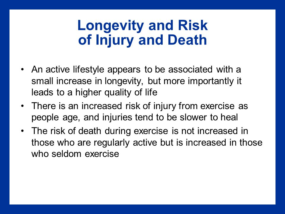 Longevity and Risk of Injury and Death An active lifestyle appears to be associated with a small increase in longevity, but more importantly it leads to a higher quality of life There is an increased risk of injury from exercise as people age, and injuries tend to be slower to heal The risk of death during exercise is not increased in those who are regularly active but is increased in those who seldom exercise