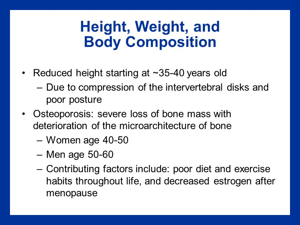 Height, Weight, and Body Composition Reduced height starting at ~35-40 years old –Due to compression of the intervertebral disks and poor posture Osteoporosis: severe loss of bone mass with deterioration of the microarchitecture of bone –Women age 40-50 –Men age 50-60 –Contributing factors include: poor diet and exercise habits throughout life, and decreased estrogen after menopause