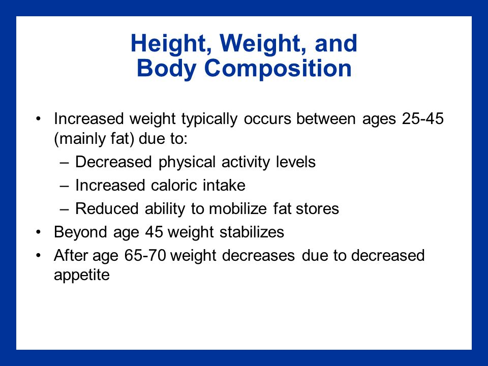 Height, Weight, and Body Composition Increased weight typically occurs between ages 25-45 (mainly fat) due to: –Decreased physical activity levels –Increased caloric intake –Reduced ability to mobilize fat stores Beyond age 45 weight stabilizes After age 65-70 weight decreases due to decreased appetite
