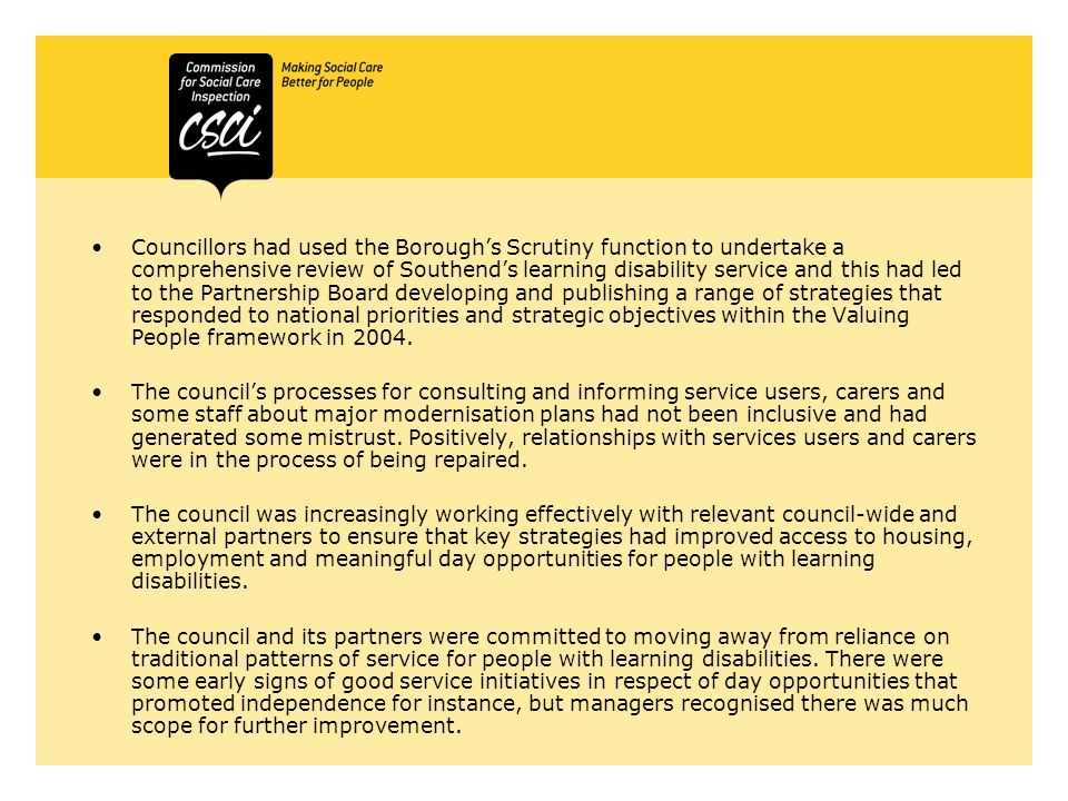 Councillors had used the Borough's Scrutiny function to undertake a comprehensive review of Southend's learning disability service and this had led to the Partnership Board developing and publishing a range of strategies that responded to national priorities and strategic objectives within the Valuing People framework in 2004.