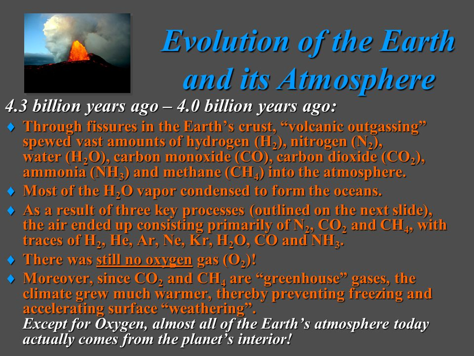 Evolution of the Earth and its Atmosphere Evolution of the Earth and its Atmosphere 4.3 billion years ago – 4.0 billion years ago:  Through fissures in the Earth's crust, volcanic outgassing spewed vast amounts of hydrogen (H 2 ), nitrogen (N 2 ), water (H 2 O), carbon monoxide (CO), carbon dioxide (CO 2 ), ammonia (NH 3 ) and methane (CH 4 ) into the atmosphere.