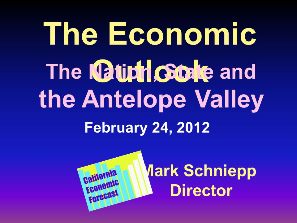 The Economic Outlook Mark Schniepp Director February 24, 2012 The Nation, State and the Antelope Valley