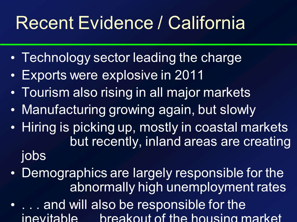 Recent Evidence / California Technology sector leading the charge Exports were explosive in 2011 Tourism also rising in all major markets Manufacturing growing again, but slowly Hiring is picking up, mostly in coastal markets but recently, inland areas are creating jobs Demographics are largely responsible for the abnormally high unemployment rates...