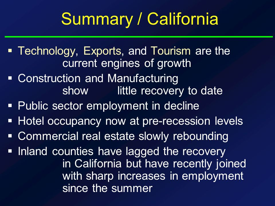 Summary / California  Technology, Exports, and Tourism are the current engines of growth  Construction and Manufacturing show little recovery to date  Public sector employment in decline  Hotel occupancy now at pre-recession levels  Commercial real estate slowly rebounding  Inland counties have lagged the recovery in California but have recently joined with sharp increases in employment since the summer