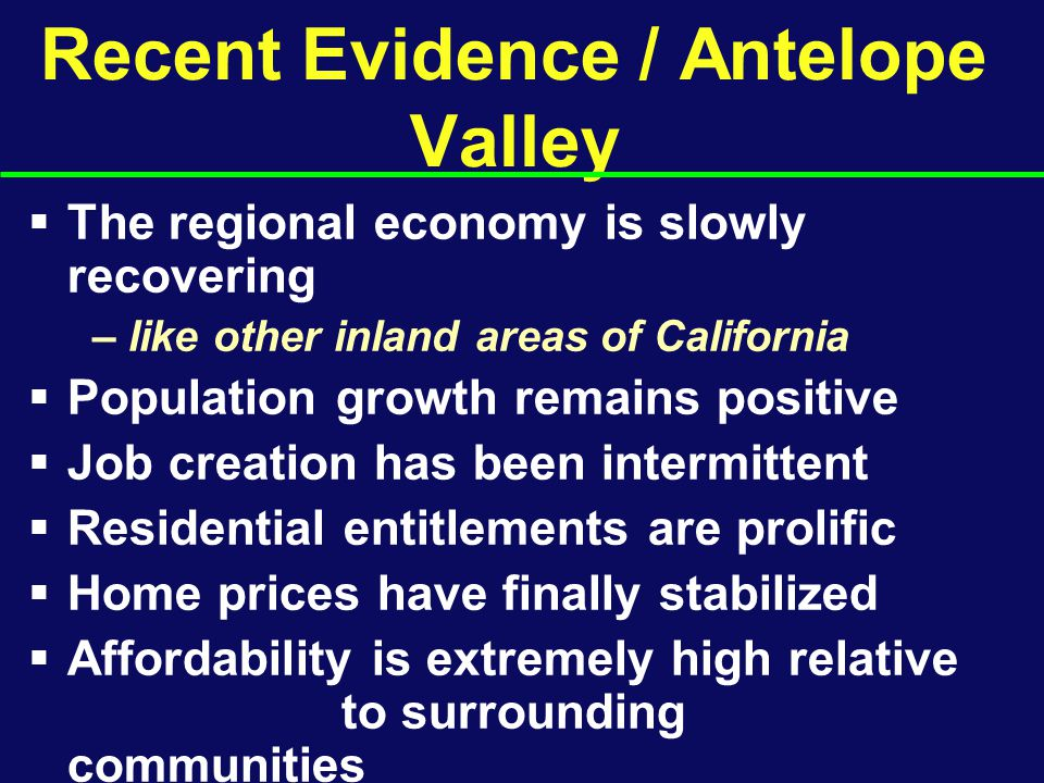 Recent Evidence / Antelope Valley  The regional economy is slowly recovering – like other inland areas of California  Population growth remains positive  Job creation has been intermittent  Residential entitlements are prolific  Home prices have finally stabilized  Affordability is extremely high relative to surrounding communities  Retail spending is rising again