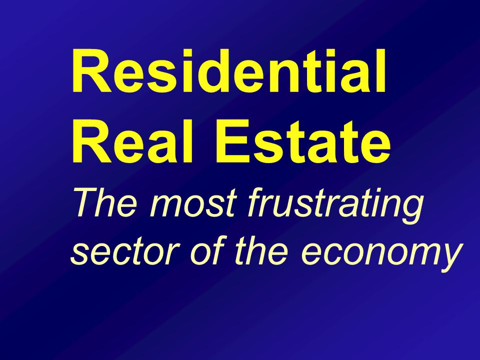Residential Real Estate The most frustrating sector of the economy