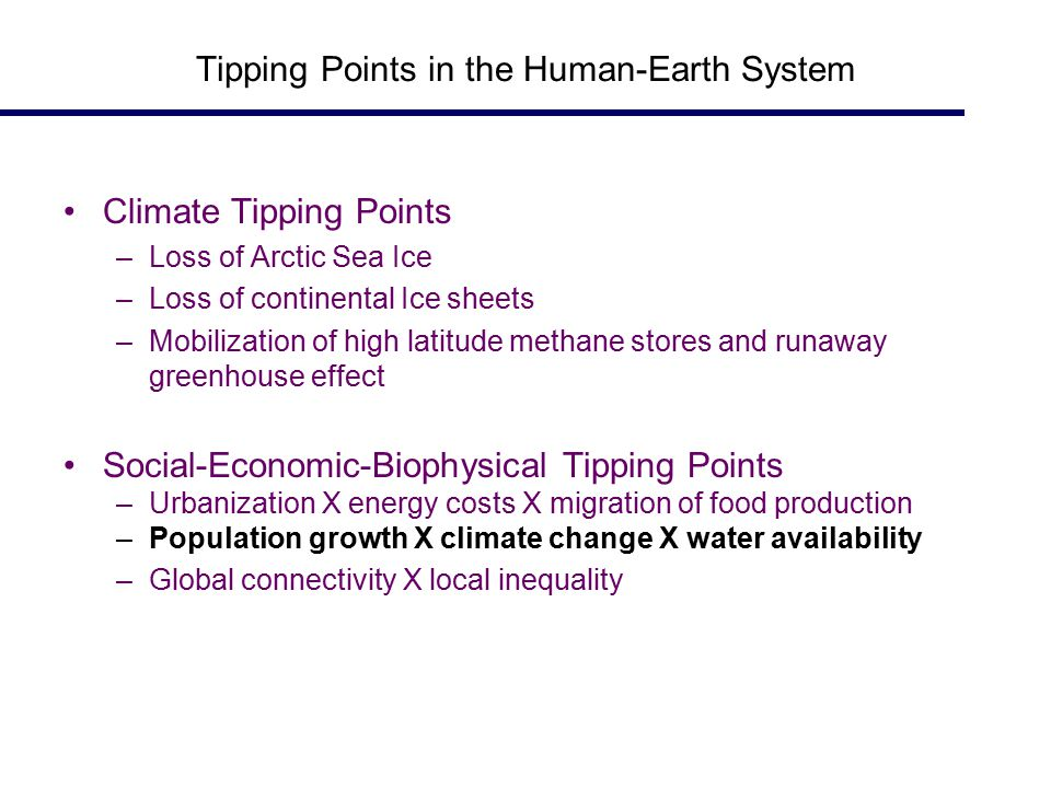 Tipping Points in the Human-Earth System Climate Tipping Points –Loss of Arctic Sea Ice –Loss of continental Ice sheets –Mobilization of high latitude