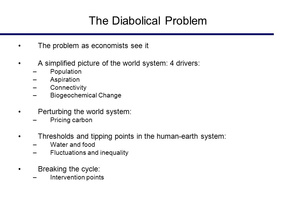 The Diabolical Problem The problem as economists see it A simplified picture of the world system: 4 drivers: –Population –Aspiration –Connectivity –Biogeochemical Change Perturbing the world system: –Pricing carbon Thresholds and tipping points in the human-earth system: –Water and food –Fluctuations and inequality Breaking the cycle: –Intervention points