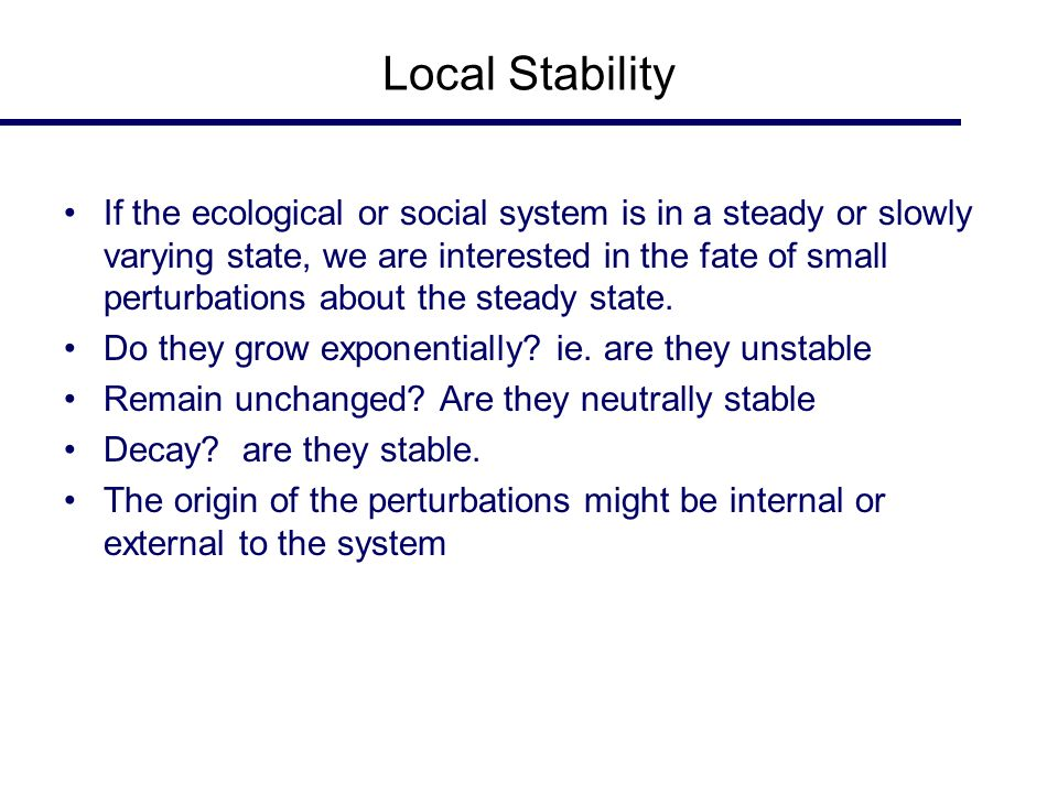 Local Stability If the ecological or social system is in a steady or slowly varying state, we are interested in the fate of small perturbations about the steady state.