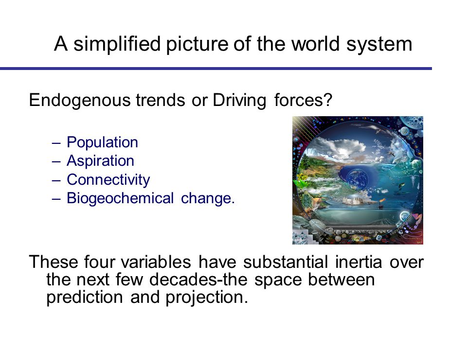 A simplified picture of the world system Endogenous trends or Driving forces? –Population –Aspiration –Connectivity –Biogeochemical change. These four