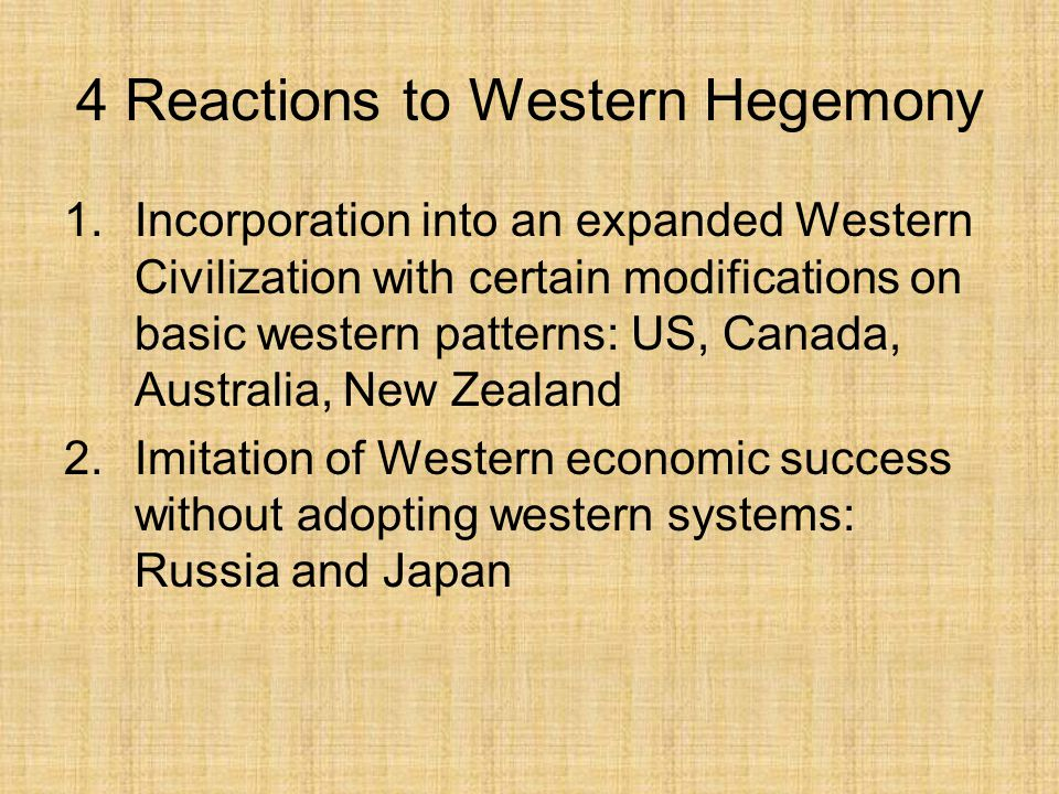 4 Reactions to Western Hegemony 1.Incorporation into an expanded Western Civilization with certain modifications on basic western patterns: US, Canada