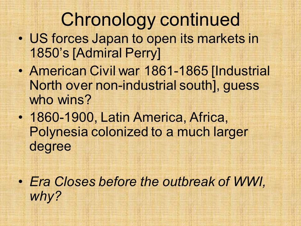 Chronology continued US forces Japan to open its markets in 1850's [Admiral Perry] American Civil war 1861-1865 [Industrial North over non-industrial