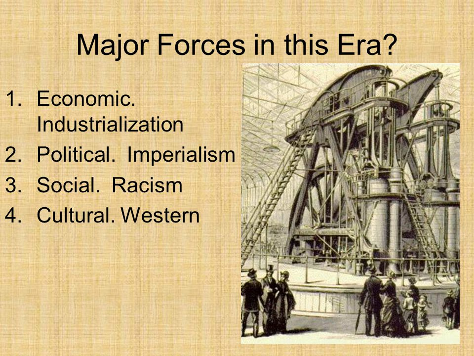 Major Forces in this Era? 1.Economic. Industrialization 2.Political. Imperialism 3.Social. Racism 4.Cultural. Western