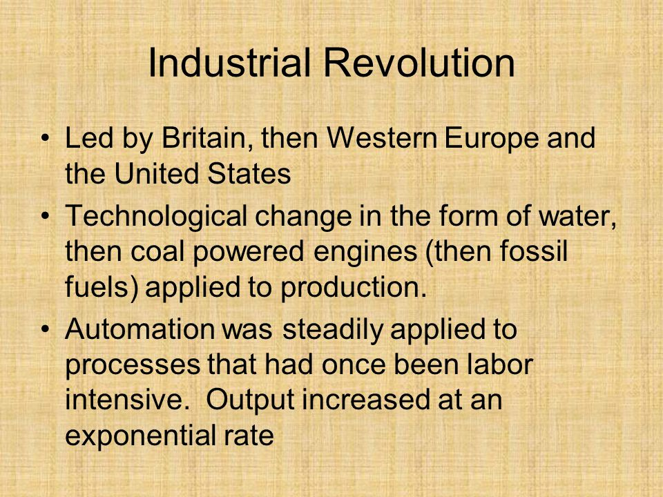 Industrial Revolution Led by Britain, then Western Europe and the United States Technological change in the form of water, then coal powered engines (