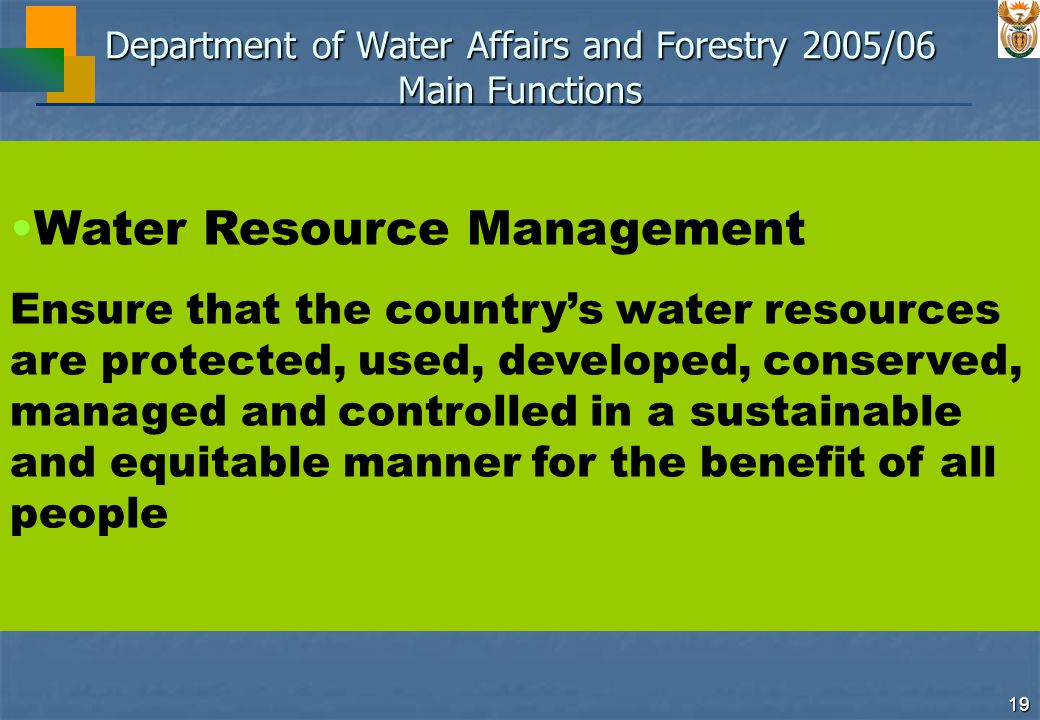 19 Department of Water Affairs and Forestry 2005/06 Main Functions Water Resource Management Ensure that the country's water resources are protected, used, developed, conserved, managed and controlled in a sustainable and equitable manner for the benefit of all people
