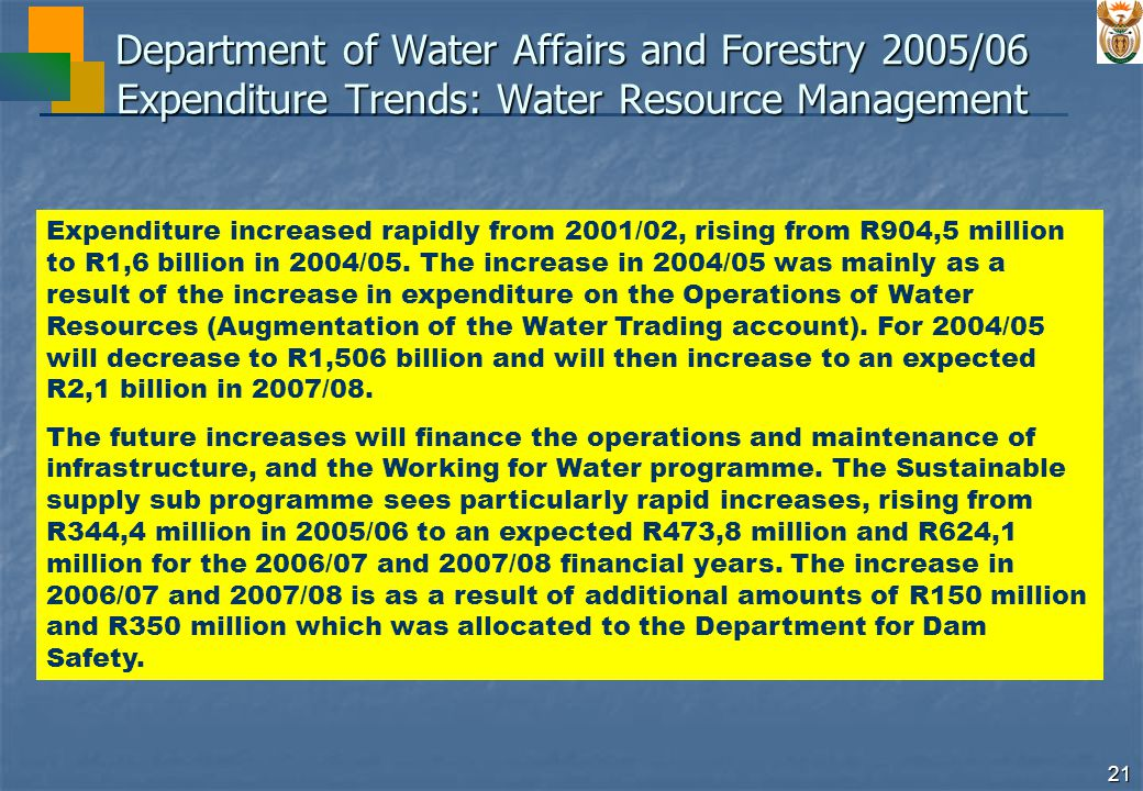 21 Department of Water Affairs and Forestry 2005/06 Expenditure Trends: Water Resource Management Expenditure increased rapidly from 2001/02, rising from R904,5 million to R1,6 billion in 2004/05.