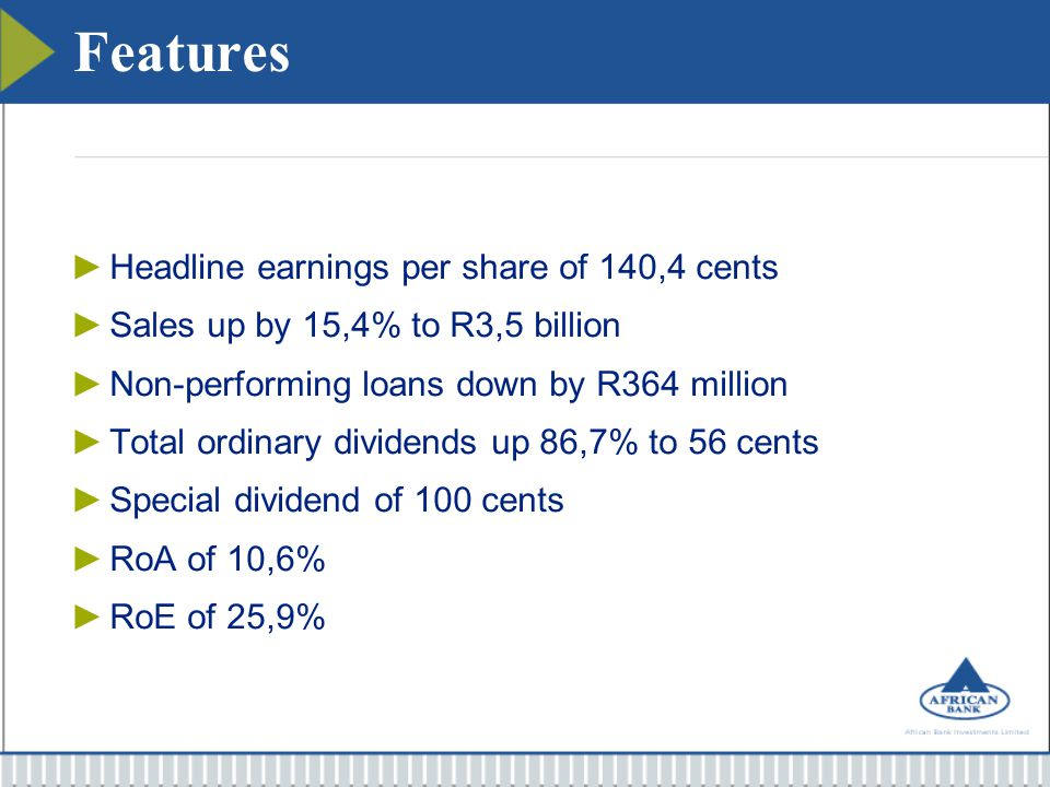 Features ►Headline earnings per share of 140,4 cents ►Sales up by 15,4% to R3,5 billion ►Non-performing loans down by R364 million ►Total ordinary div