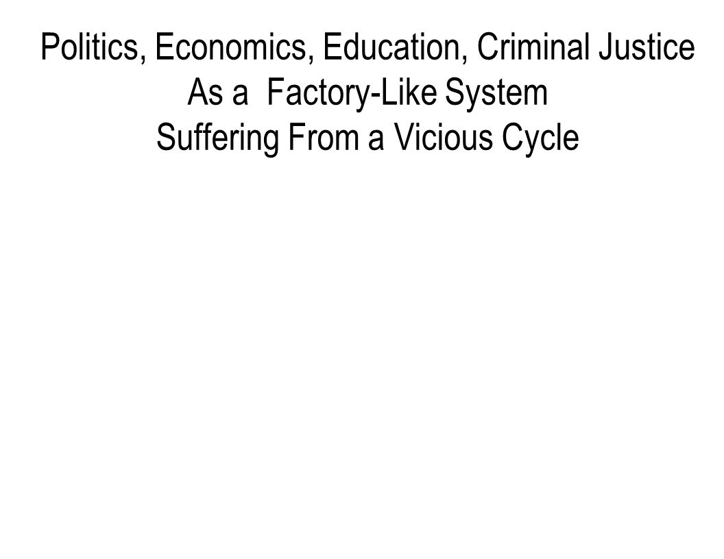 Politics, Economics, Education, Criminal Justice As a Factory-Like System Suffering From a Vicious Cycle