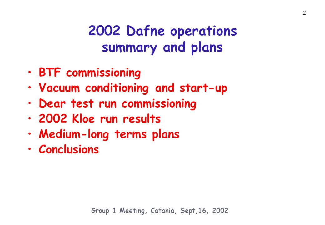 33 Group 1 Meeting, Catania, Sept,16, 2002 2003 Schedule and Goals (DRAFT) During the shutdown (from December 2002 to March 2003) install new interaction regions for KLOE and for a new magnetic detector (FI.NU.DA.,aimed at the study of hypernuclear physics on IP2), with modified optic and supports in order to decrease the IP beta- functions, optimise background rejection and provide variable quadrupole rotation to operate at different magnetic fields (from 0 to maximum) in the solenoids.