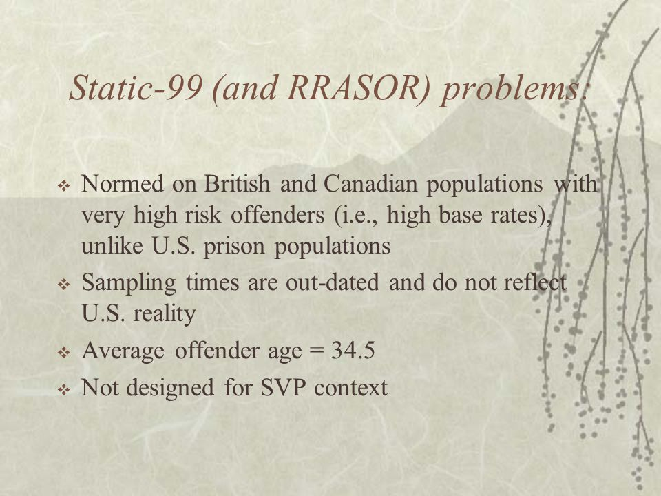 Static-99 (and RRASOR) problems:  Normed on British and Canadian populations with very high risk offenders (i.e., high base rates), unlike U.S. priso