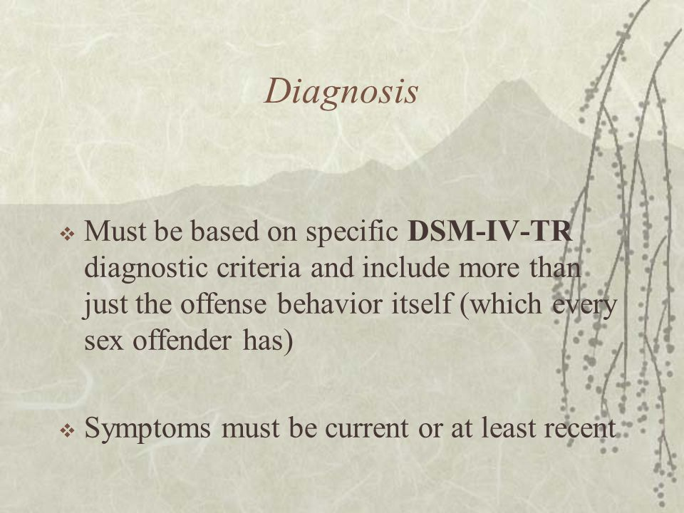 Diagnosis  Must be based on specific DSM-IV-TR diagnostic criteria and include more than just the offense behavior itself (which every sex offender h