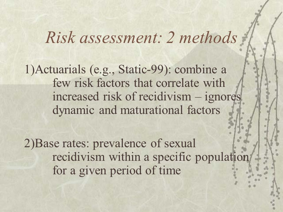 Risk assessment: 2 methods 1)Actuarials (e.g., Static-99): combine a few risk factors that correlate with increased risk of recidivism – ignores dynam