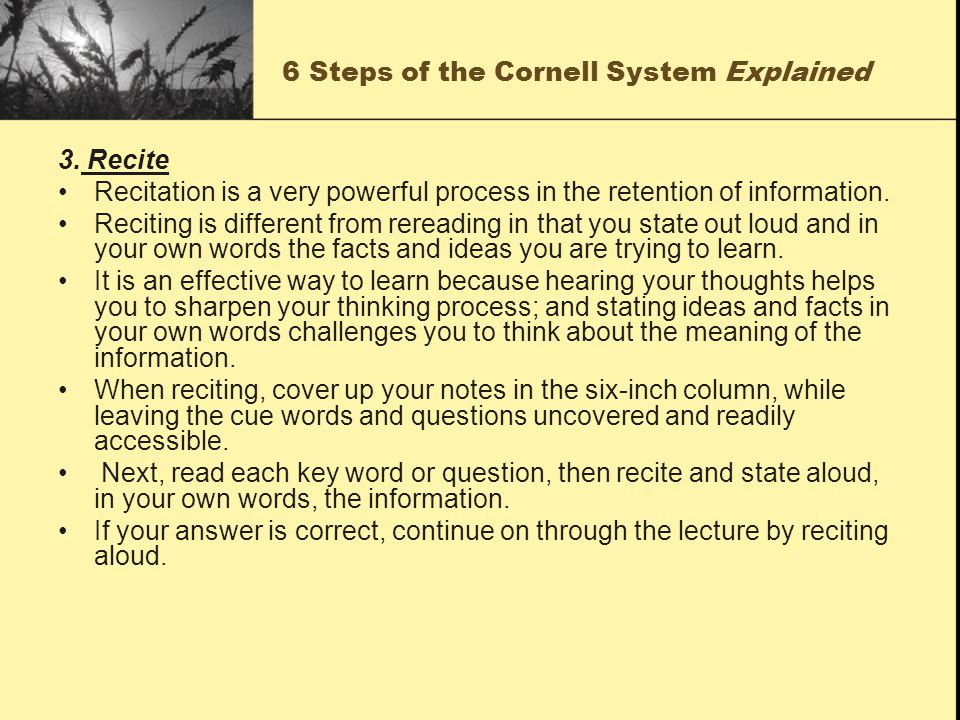 6 Steps of the Cornell System Explained 3. Recite Recitation is a very powerful process in the retention of information. Reciting is different from re