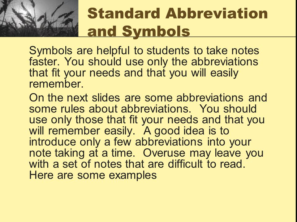 Standard Abbreviation and Symbols Symbols are helpful to students to take notes faster. You should use only the abbreviations that fit your needs and