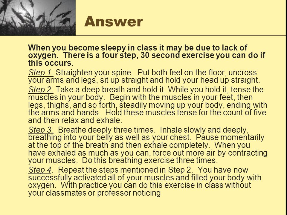 Answer When you become sleepy in class it may be due to lack of oxygen. There is a four step, 30 second exercise you can do if this occurs. Step 1. St